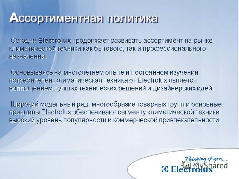 А ссортиментная политика А ссортиментная политика Сегодня Electrolux продолжает развивать ассортимент на рынке климатической техники как бытового, так и профессионального назначения. Основываясь на многолетнем опыте и постоянном изучении потребителей