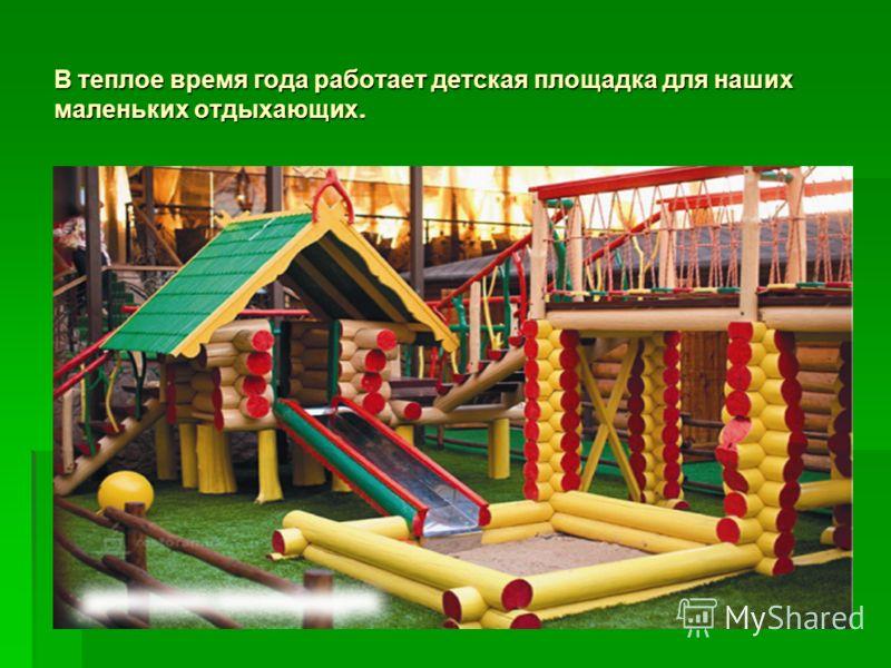 В теплое время года работает детская площадка для наших маленьких отдыхающих.