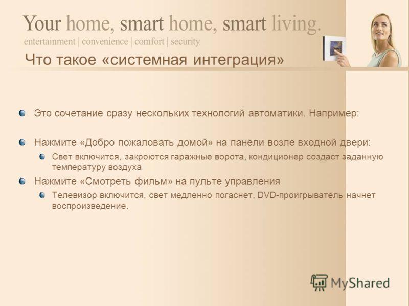 Итак, что такое автоматизация дома? Полностью автоматизированное или упрощенное выполнение повседневных действий Можно выполнять некоторые действия одним прикосновением: Одно нажатие кнопки, которое включит свет в нескольких комнатах, когда Вы вошли