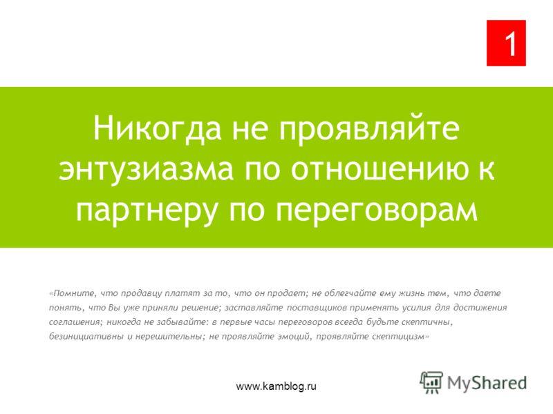www.kamblog.ru «Помните, что продавцу платят за то, что он продает; не облегчайте ему жизнь тем, что даете понять, что Вы уже приняли решение; заставляйте поставщиков применять усилия для достижения соглашения; никогда не забывайте: в первые часы пер