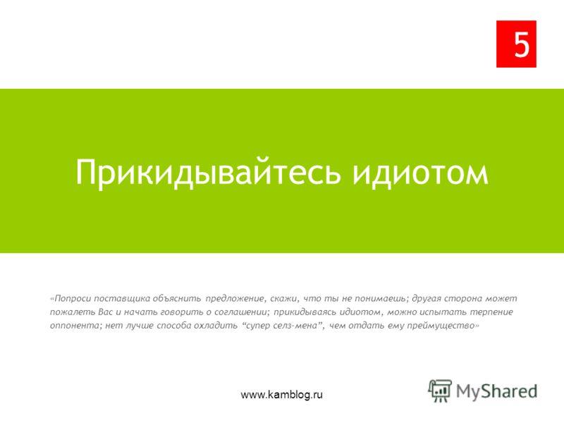 www.kamblog.ru «Попроси поставщика объяснить предложение, скажи, что ты не понимаешь; другая сторона может пожалеть Вас и начать говорить о соглашении; прикидываясь идиотом, можно испытать терпение оппонента; нет лучше способа охладить супер селз-мен