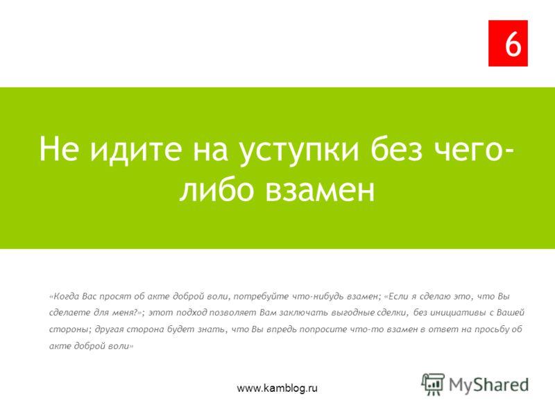 www.kamblog.ru «Когда Вас просят об акте доброй воли, потребуйте что-нибудь взамен; «Если я сделаю это, что Вы сделаете для меня?»; этот подход позволяет Вам заключать выгодные сделки, без инициативы с Вашей стороны; другая сторона будет знать, что В