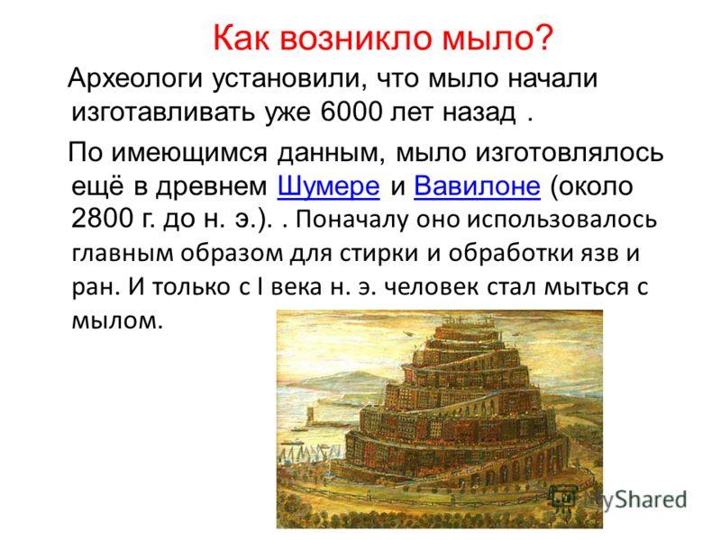 Как возникло мыло? Археологи установили, что мыло начали изготавливать уже 6000 лет назад. По имеющимся данным, мыло изготовлялось ещё в древнем Шумере и Вавилоне (около 2800 г. до н. э.).. Поначалу оно использовалось главным образом для стирки и обр