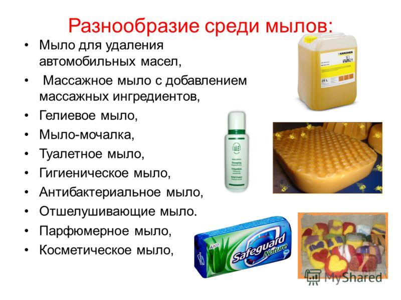 Разнообразие среди мылов: Мыло для удаления автомобильных масел, Массажное мыло с добавлением массажных ингредиентов, Гелиевое мыло, Мыло-мочалка, Туалетное мыло, Гигиеническое мыло, Антибактериальное мыло, Отшелушивающие мыло, Парфюмерное мыло, Косм