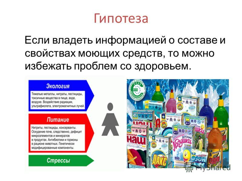 Гипотеза Если владеть информацией о составе и свойствах моющих средств, то можно избежать проблем со здоровьем.
