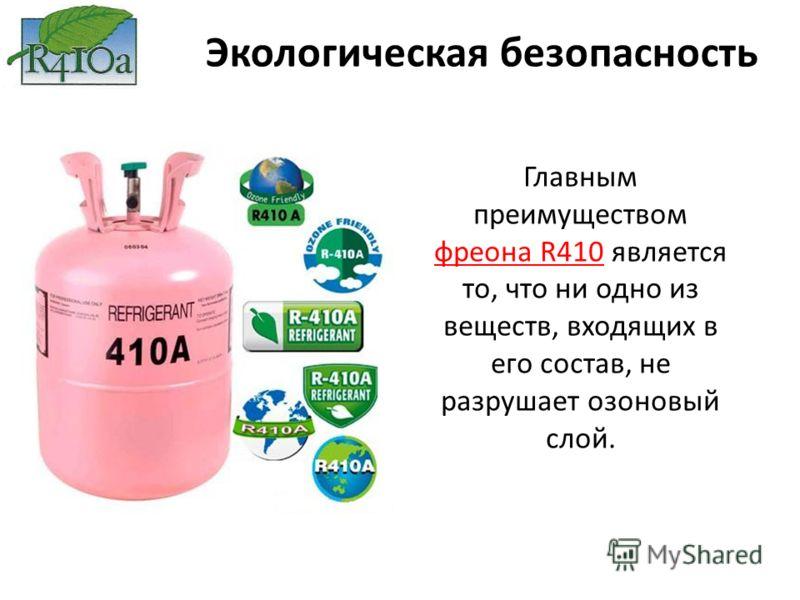 Главным преимуществом фреона R410 является то, что ни одно из веществ, входящих в его состав, не разрушает озоновый слой. Экологическая безопасность