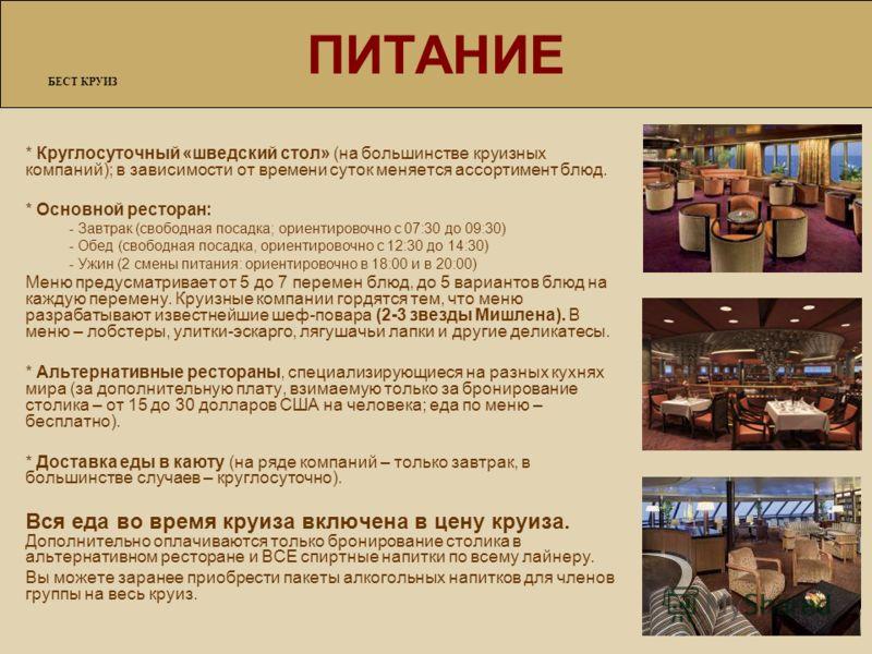 ПИТАНИЕ БЕСТ КРУИЗ * Круглосуточный «шведский стол» (на большинстве круизных компаний); в зависимости от времени суток меняется ассортимент блюд. * Основной ресторан: - Завтрак (свободная посадка; ориентировочно с 07:30 до 09:30) - Обед (свободная по