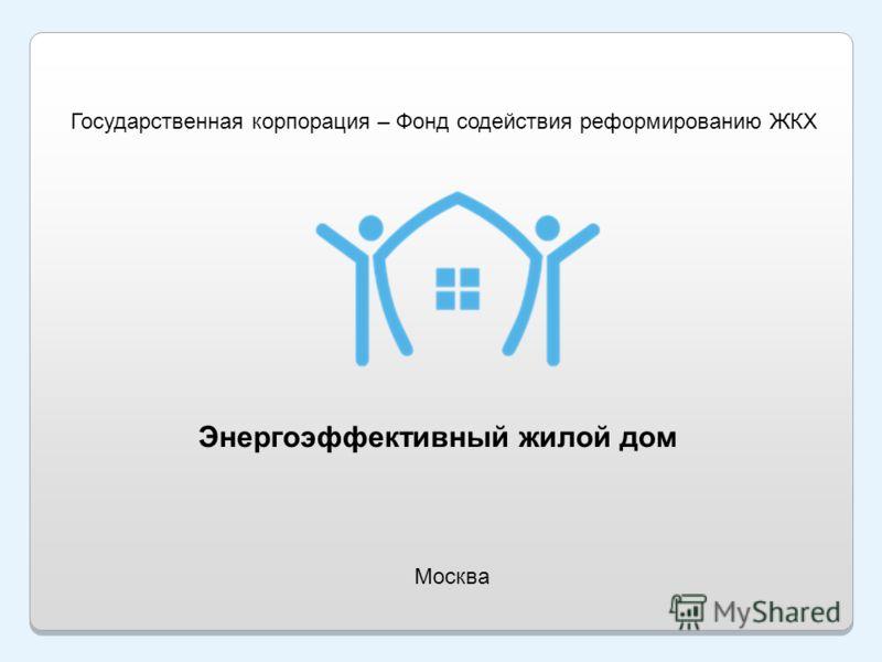 Энергоэффективный жилой дом Москва Государственная корпорация – Фонд содействия реформированию ЖКХ