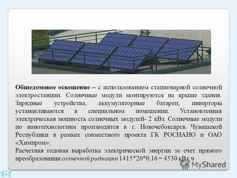 Общедомовое освещение – с использованием стационарной солнечной электростанции. Солнечные модули монтируются на крыше здания. Зарядные устройства, аккумуляторные батареи, инверторы устанавливаются в специальном помещении. Установленная электрическая