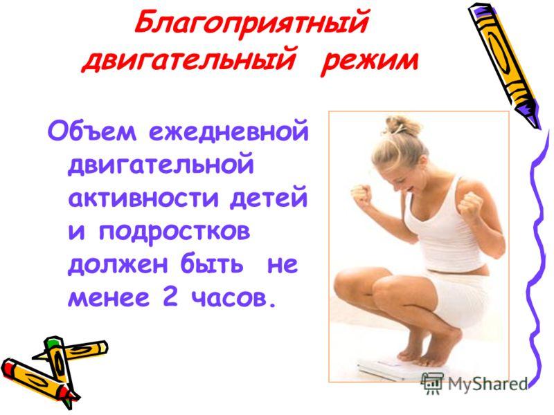 Благоприятный двигательный режим Объем ежедневной двигательной активности детей и подростков должен быть не менее 2 часов.