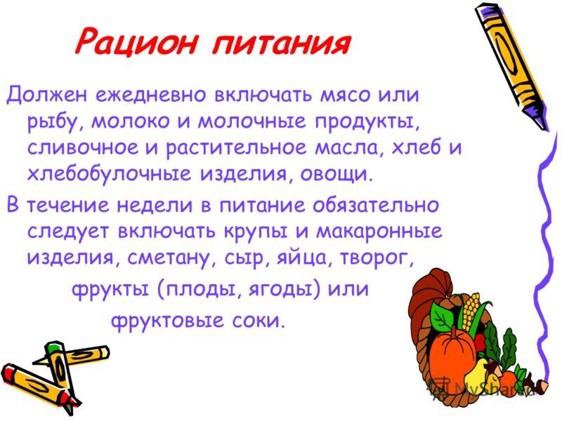 Рацион питания Должен ежедневно включать мясо или рыбу, молоко и молочные продукты, сливочное и растительное масла, хлеб и хлебобулочные изделия, овощи. В течение недели в питание обязательно следует включать крупы и макаронные изделия, сметану, сыр,