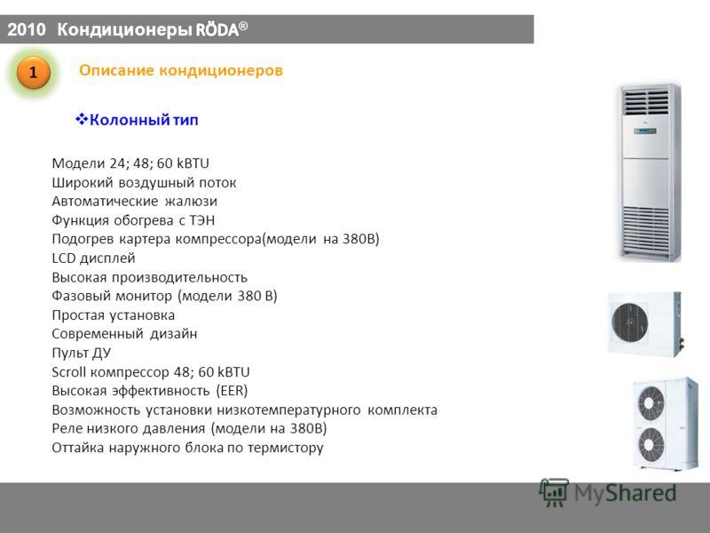 Колонный тип 1 1 Описание кондиционеров Модели 24; 48; 60 kBTU Широкий воздушный поток Автоматические жалюзи Функция обогрева с ТЭН Подогрев картера компрессора(модели на 380В) LCD дисплей Высокая производительность Фазовый монитор (модели 380 В) Про