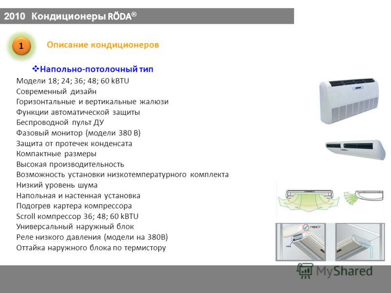 Напольно-потолочный тип 1 1 Описание кондиционеров Модели 18; 24; 36; 48; 60 kBTU Современный дизайн Горизонтальные и вертикальные жалюзи Функции автоматической защиты Беспроводной пульт ДУ Фазовый монитор (модели 380 В) Защита от протечек конденсата