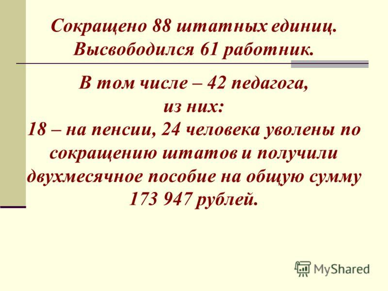 Сокращено 88 штатных единиц. Высвободился 61 работник. В том числе – 42 педагога, из них: 18 – на пенсии, 24 человека уволены по сокращению штатов и получили двухмесячное пособие на общую сумму 173 947 рублей.