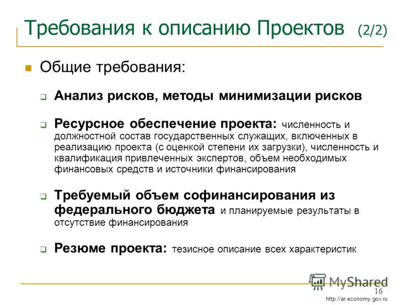 http://ar.economy.gov.ru 16 Требования к описанию Проектов (2/2) Общие требования: Анализ рисков, методы минимизации рисков Ресурсное обеспечение проекта: численность и должностной состав государственных служащих, включенных в реализацию проекта (с о
