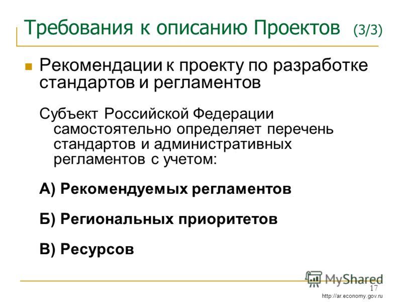 http://ar.economy.gov.ru 17 Требования к описанию Проектов (3/3) Рекомендации к проекту по разработке стандартов и регламентов Субъект Российской Федерации самостоятельно определяет перечень стандартов и административных регламентов с учетом: А) Реко