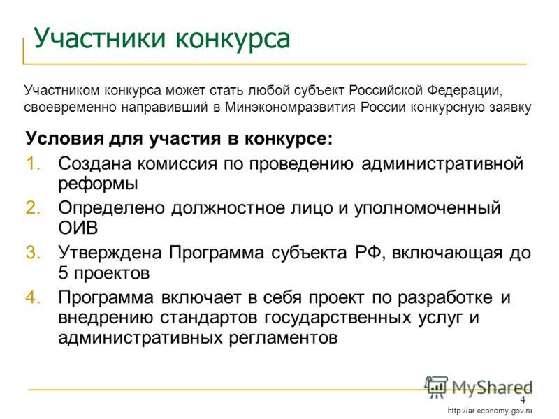 http://ar.economy.gov.ru 4 Участники конкурса Условия для участия в конкурсе: 1.Создана комиссия по проведению административной реформы 2.Определено должностное лицо и уполномоченный ОИВ 3.Утверждена Программа субъекта РФ, включающая до 5 проектов 4.