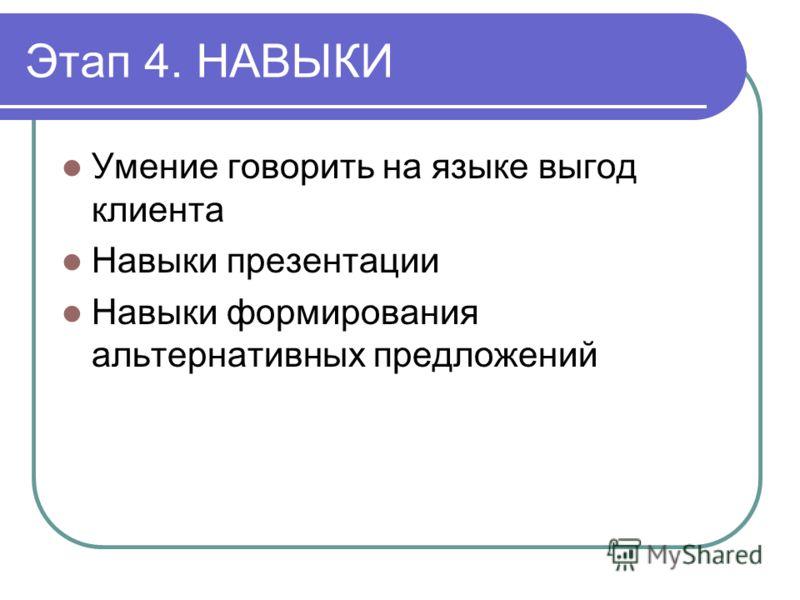 Этап 4. НАВЫКИ Умение говорить на языке выгод клиента Навыки презентации Навыки формирования альтернативных предложений
