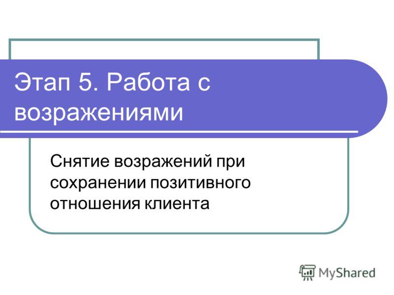 Этап 5. Работа с возражениями Снятие возражений при сохранении позитивного отношения клиента