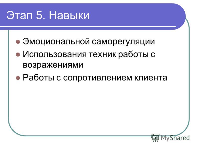 Этап 5. Навыки Эмоциональной саморегуляции Использования техник работы с возражениями Работы с сопротивлением клиента