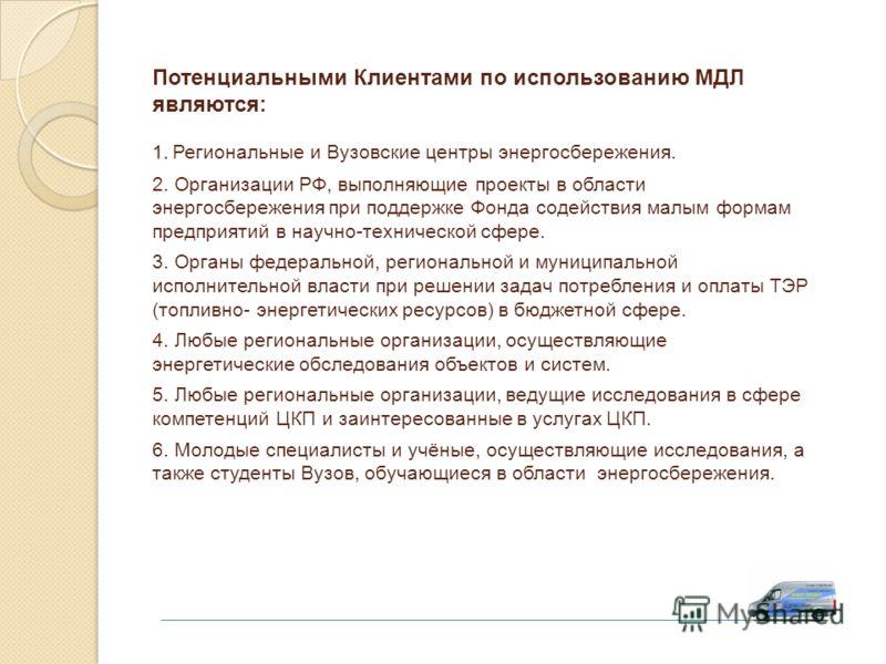 1. Потенциальными Клиентами по использованию МДЛ являются: 1. Региональные и Вузовские центры энергосбережения. 2. Организации РФ, выполняющие проекты в области энергосбережения при поддержке Фонда содействия малым формам предприятий в научно-техниче