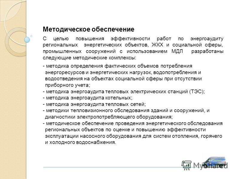Методическое обеспечение С целью повышения эффективности работ по энергоаудиту региональных энергетических объектов, ЖКХ и социальной сферы, промышленных сооружений с использованием МДЛ разработаны следующие методические комплексы: - методика определ