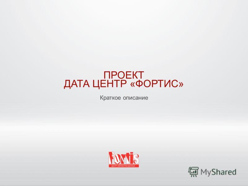 ПРОЕКТ ДАТА ЦЕНТР «ФОРТИС» Краткое описание
