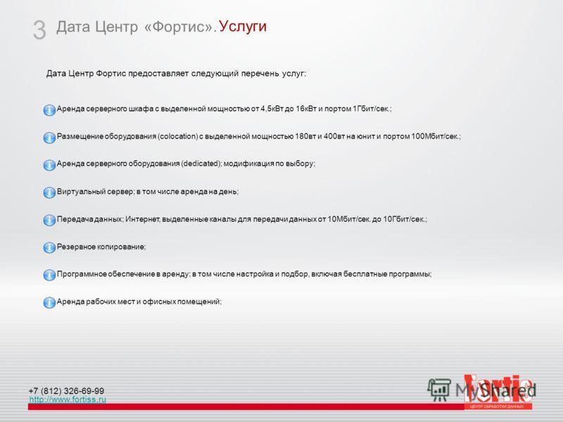 Дата Центр «Фортис». http://www.fortiss.ru +7 (812) 326-69-99 Услуги 3 Дата Центр Фортис предоставляет следующий перечень услуг: Резервное копирование; Аренда рабочих мест и офисных помещений; Передача данных; Интернет, выделенные каналы для передачи