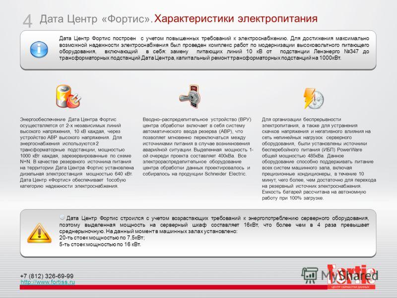 Дата Центр «Фортис». http://www.fortiss.ru +7 (812) 326-69-99 Характеристики электропитания 4 Энергообеспечение Дата Центра Фортис осуществляется от 2-х независимых линий высокого напряжения, 10 кВ каждая, через устройство АВР высокого напряжения. Дл