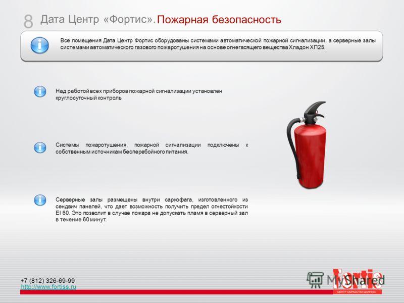 Дата Центр «Фортис». http://www.fortiss.ru +7 (812) 326-69-99 Пожарная безопасность 8 Над работой всех приборов пожарной сигнализации установлен круглосуточный контроль Системы пожаротушения, пожарной сигнализации подключены к собственным источникам