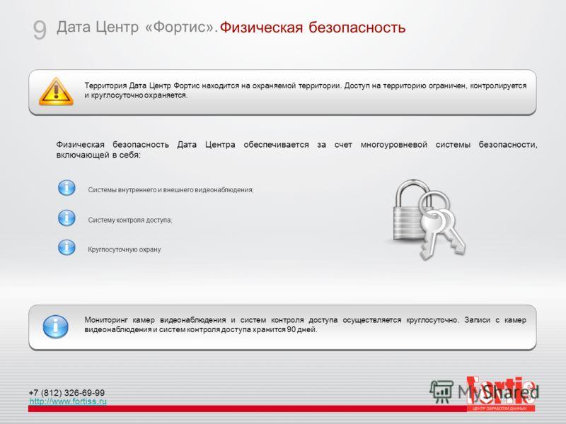 Дата Центр «Фортис». http://www.fortiss.ru +7 (812) 326-69-99 Физическая безопасность 9 Территория Дата Центр Фортис находится на охраняемой территории. Доступ на территорию ограничен, контролируется и круглосуточно охраняется. Мониторинг камер видео