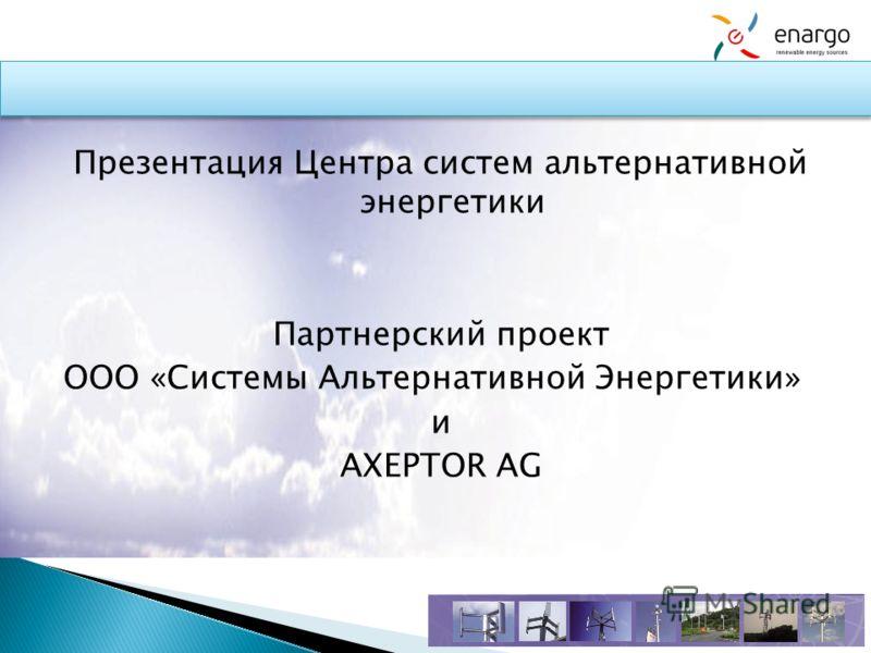 Презентация Центра систем альтернативной энергетики Партнерский проект ООО «Системы Альтернативной Энергетики» и AXEPTOR AG