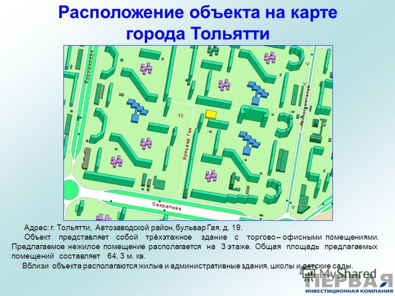 Расположение объекта на карте города Тольятти Адрес: г. Тольятти, Автозаводской район, бульвар Гая, д. 19. Объект представляет собой трёхэтажное здание с торгово – офисными помещениями. Предлагаемое нежилое помещение располагается на 3 этаже. Общая п