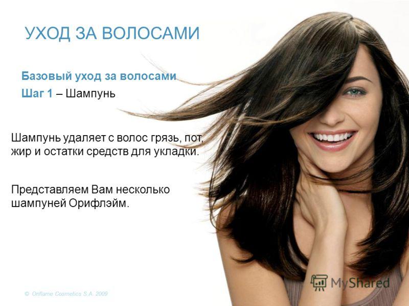 © Oriflame Cosmetics S.A. 2009 Базовый уход за волосами Шаг 1 – Шампунь Шампунь удаляет с волос грязь, пот, жир и остатки средств для укладки. Представляем Вам несколько шампуней Орифлэйм. УХОД ЗА ВОЛОСАМИ © Oriflame Cosmetics S.A. 2009