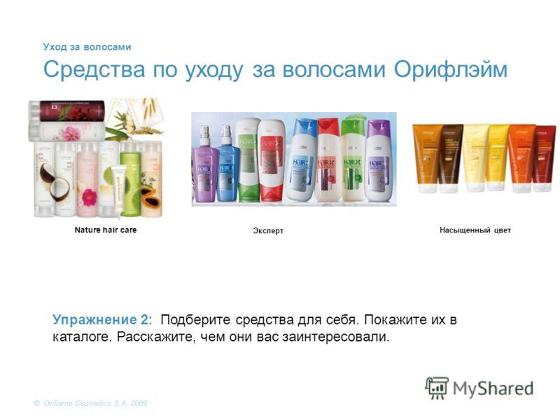 © Oriflame Cosmetics S.A. 2009 Упражнение 2: Подберите средства для себя. Покажите их в каталоге. Расскажите, чем они вас заинтересовали. Средства по уходу за волосами Орифлэйм Nature hair care Эксперт Насыщенный цвет Уход за волосами