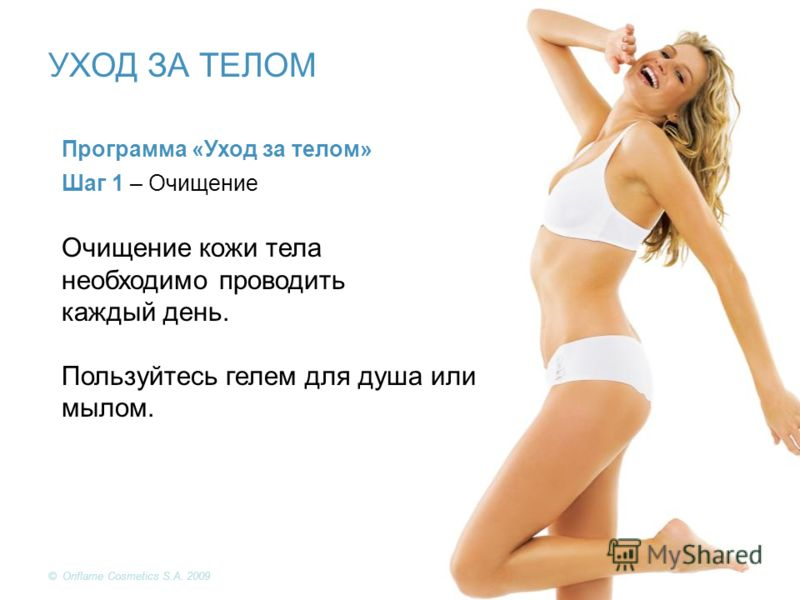 © Oriflame Cosmetics S.A. 2009 Программа «Уход за телом» Шаг 1 – Очищение Очищение кожи тела необходимо проводить каждый день. Пользуйтесь гелем для душа или мылом. УХОД ЗА ТЕЛОМ © Oriflame Cosmetics S.A. 2009