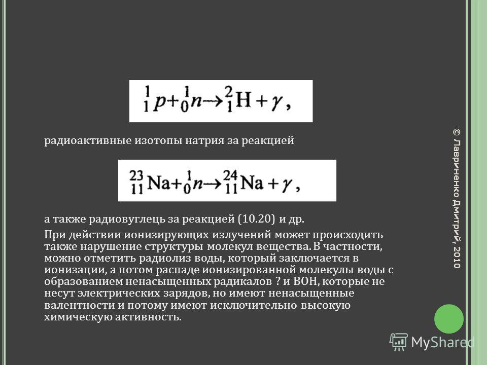 радиоактивные изотопы натрия за реакцией а также радиовуглець за реакцией (10.20) и др. При действии ионизирующих излучений может происходить также нарушение структуры молекул вещества. В частности, можно отметить радиолиз воды, который заключается в