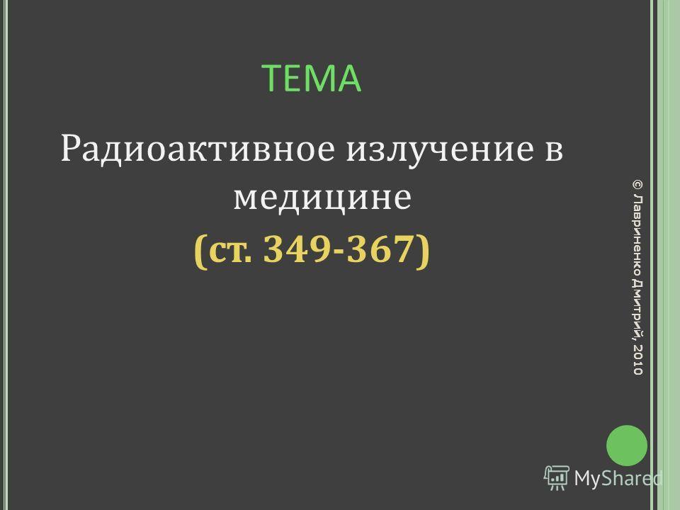 ТЕМА Радиоактивное излучение в медицине (ст. 349-367) © Лавриненко Дмитрий, 2010