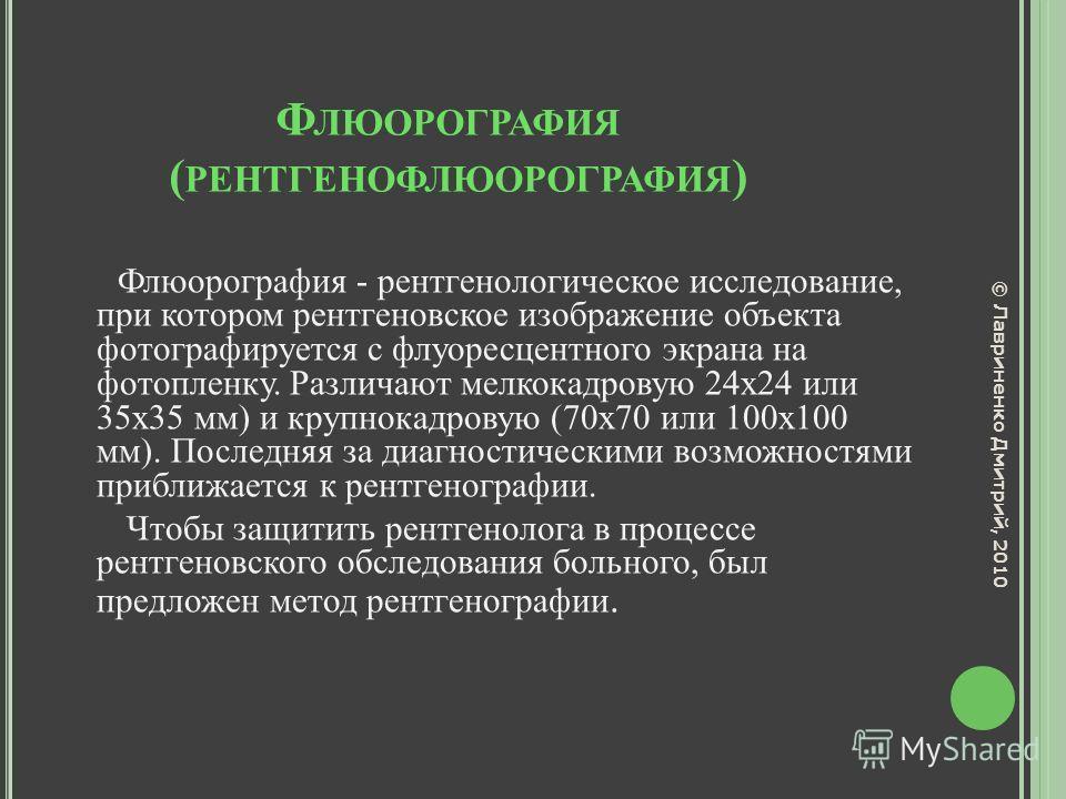 Ф ЛЮОРОГРАФИЯ ( РЕНТГЕНОФЛЮОРОГРАФИЯ ) Флюорография - рентгенологическое исследование, при котором рентгеновское изображение объекта фотографируется с флуоресцентного экрана на фотопленку. Различают мелкокадровую 24x24 или 35x35 мм) и крупнокадровую