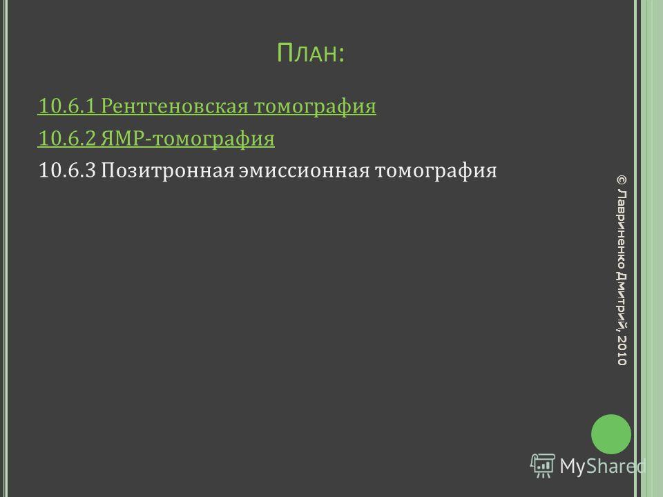 П ЛАН : 10.6.1 Рентгеновская томография 10.6.2 ЯМР-томография 10.6.3 Позитронная эмиссионная томография © Лавриненко Дмитрий, 2010