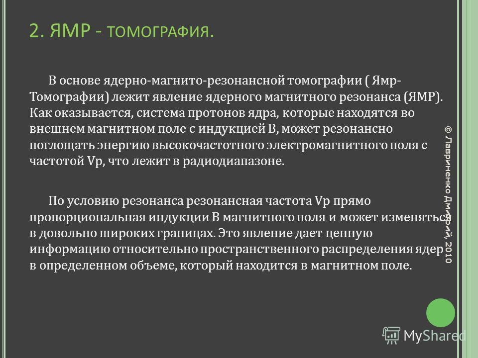 2. ЯМР - ТОМОГРАФИЯ. В основе ядерно-магнито-резонансной томографии ( Ямр- Томографии) лежит явление ядерного магнитного резонанса (ЯМР). Как оказывается, система протонов ядра, которые находятся во внешнем магнитном поле с индукцией B, может резонан