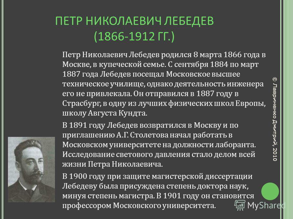 ПЕТР НИКОЛАЕВИЧ ЛЕБЕДЕВ (1866-1912 ГГ.) Петр Николаевич Лебедев родился 8 марта 1866 года в Москве, в купеческой семье. С сентября 1884 по март 1887 года Лебедев посещал Московское высшее техническое училище, однако деятельность инженера его не привл