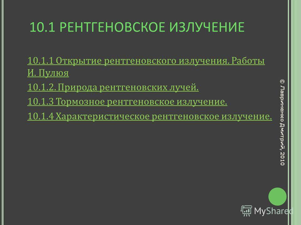 10.1 РЕНТГЕНОВСКОЕ ИЗЛУЧЕНИЕ 10.1.1 Открытие рентгеновского излучения. Работы И. Пулюя 10.1.2. Природа рентгеновских лучей. 10.1.3 Тормозное рентгеновское излучение. 10.1.4 Характеристическое рентгеновское излучение. © Лавриненко Дмитрий, 2010