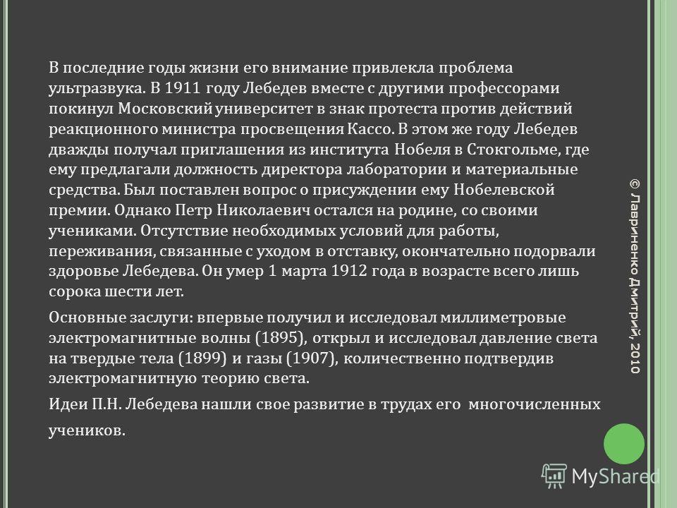 В последние годы жизни его внимание привлекла проблема ультразвука. В 1911 году Лебедев вместе с другими профессорами покинул Московский университет в знак протеста против действий реакционного министра просвещения Кассо. В этом же году Лебедев дважд