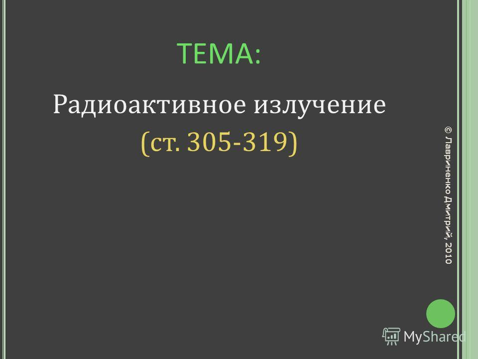 ТЕМА: Радиоактивное излучение (ст. 305-319) © Лавриненко Дмитрий, 2010