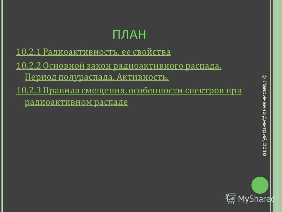 ПЛАН 10.2.1 Радиоактивность, ее свойства 10.2.2 Основной закон радиоактивного распада. Период полураспада. Активность. 10.2.3 Правила смещения, особенности спектров при радиоактивном распаде © Лавриненко Дмитрий, 2010