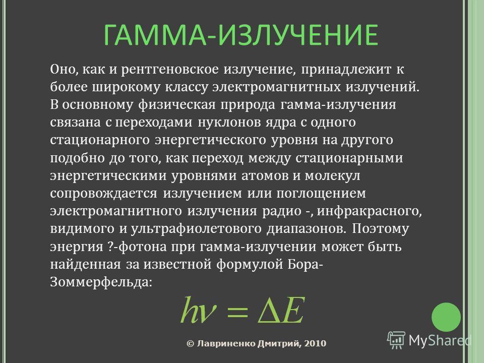 ГАММА-ИЗЛУЧЕНИЕ Оно, как и рентгеновское излучение, принадлежит к более широкому классу электромагнитных излучений. В основному физическая природа гамма-излучения связана с переходами нуклонов ядра с одного стационарного энергетического уровня на дру