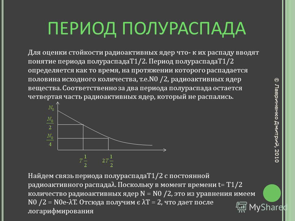 ПЕРИОД ПОЛУРАСПАДА Для оценки стойкости радиоактивных ядер что- к их распаду вводят понятие периода полураспадаТ1/2. Период полураспадаТ1/2 определяется как то время, на протяжении которого распадается половина исходного количества, т.е.N0 /2, радиоа