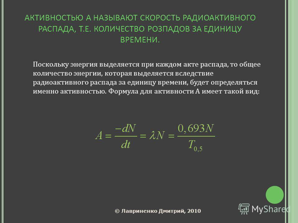 АКТИВНОСТЬЮ А НАЗЫВАЮТ СКОРОСТЬ РАДИОАКТИВНОГО РАСПАДА, Т.Е. КОЛИЧЕСТВО РОЗПАДОВ ЗА ЕДИНИЦУ ВРЕМЕНИ. Поскольку энергия выделяется при каждом акте распада, то общее количество энергии, которая выделяется вследствие радиоактивного распада за единицу вр