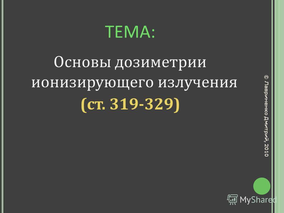 ТЕМА: Основы дозиметрии ионизирующего излучения (ст. 319-329) © Лавриненко Дмитрий, 2010